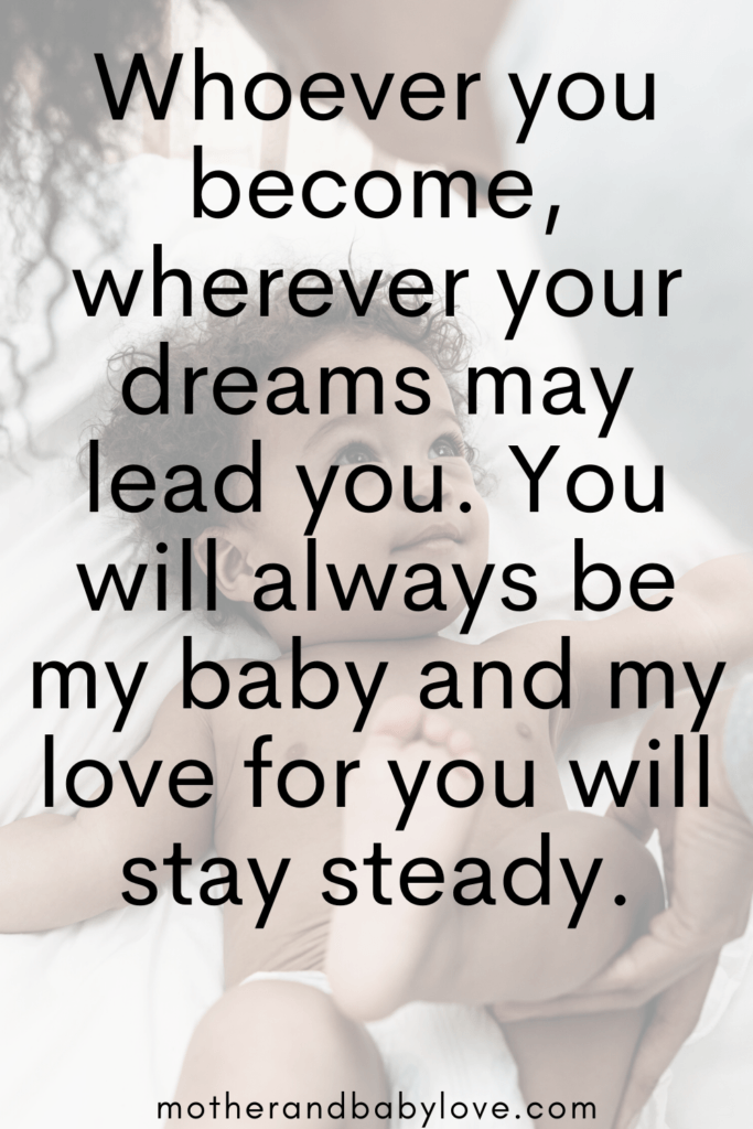Whoever you become, wherever your dreams may lead you, you will always be my baby and my love for you will stay steady.