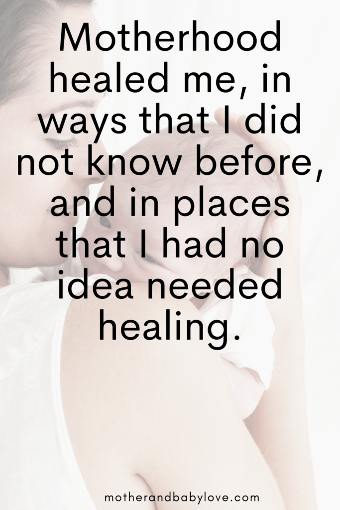 inspiring motherhood quote- Motherhood healed me in ways I did not know before and in places I had no idea needed healing. - Mother and baby love quotes