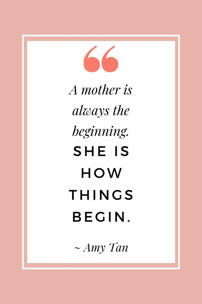 A mother is always the beginning. She is how things begin. - Amy Tan