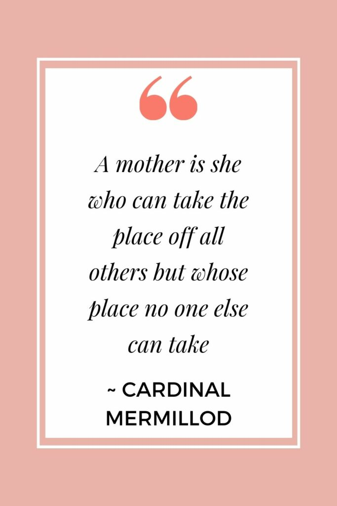 A mother is she who can take the place off all others but whose place no one else can take. - Cardinal Mermillod