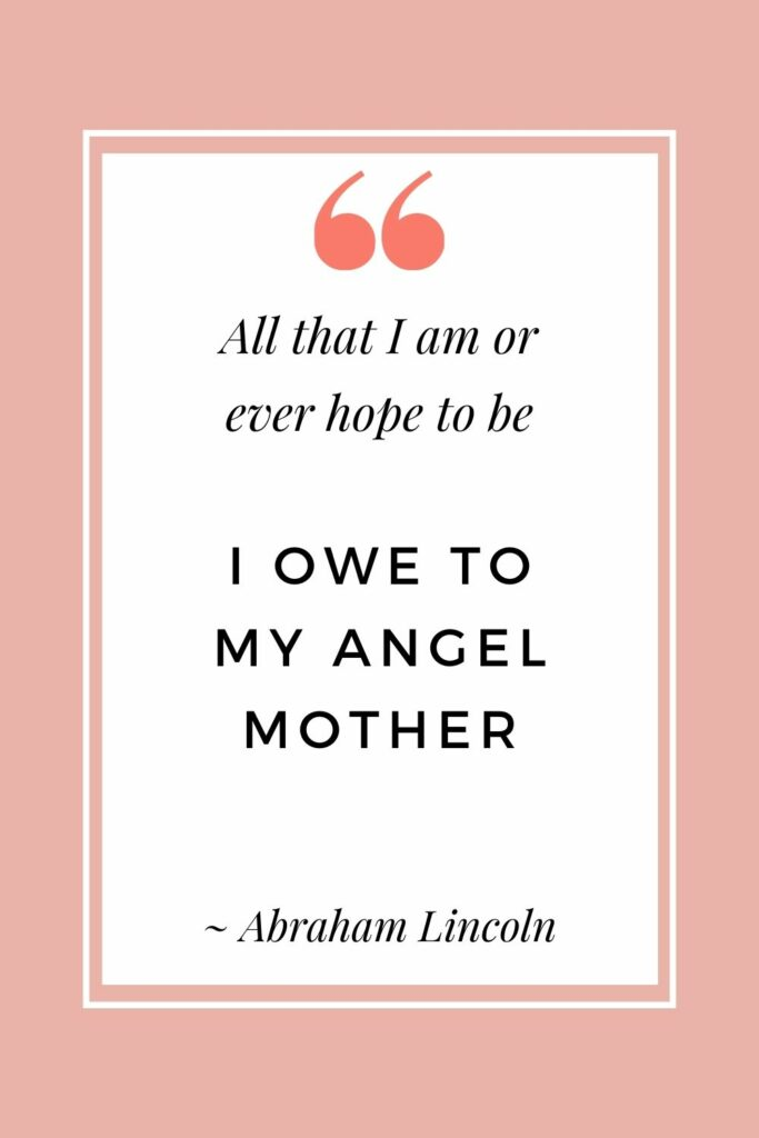 All that I am or ever hope to be, I owe to my angel mother - Abraham Lincoln (Motherhood quotes that are inspiring)