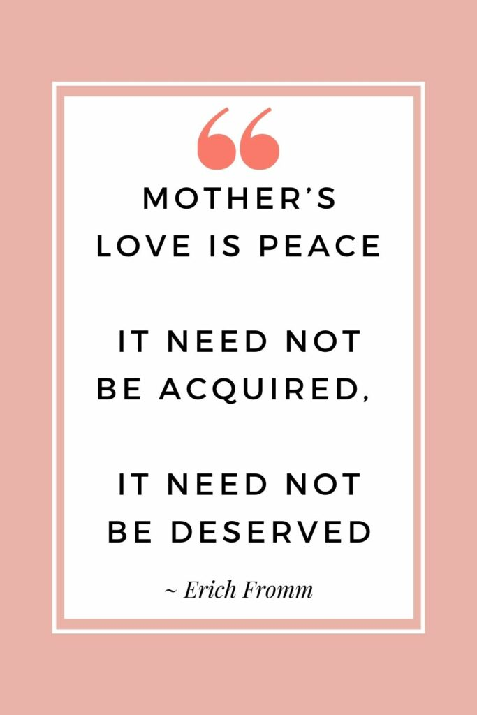 Mother's love is peace. It need not be acquired, it need not be deserved. - Erich Fromm