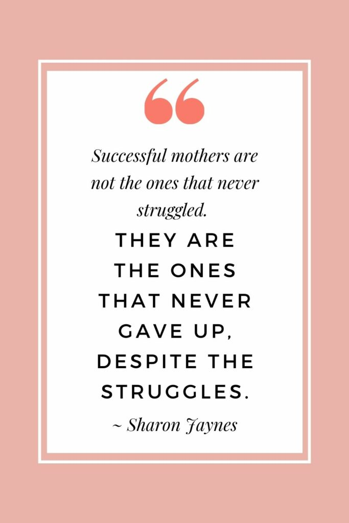 Successful mothers are not the ones that never struggled. They are the ones that never give up, despite the struggles.  ~ Sharon Jaynes (Inspirational quotes for mothers on tough days)