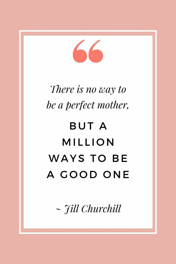 There is no way to be a perfect mother, but a million ways to be a good one - Jill Churchill (Super inspiring quotes for moms)
